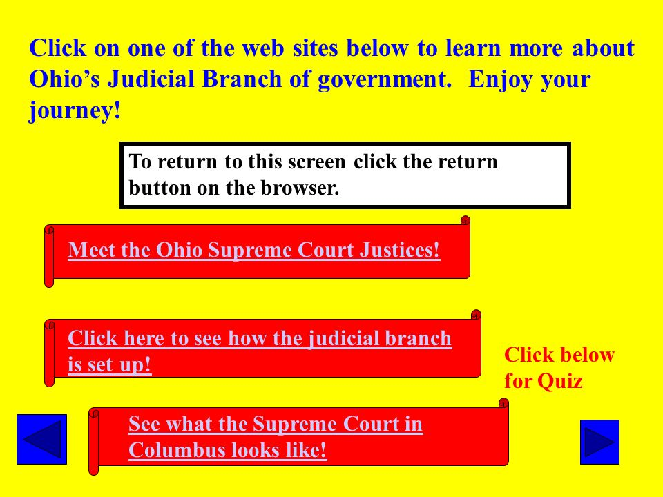 The seven judges of the Supreme Court are at the head of the judicial branch. The highest court in Ohio is the Supreme Court. All other courts and jud