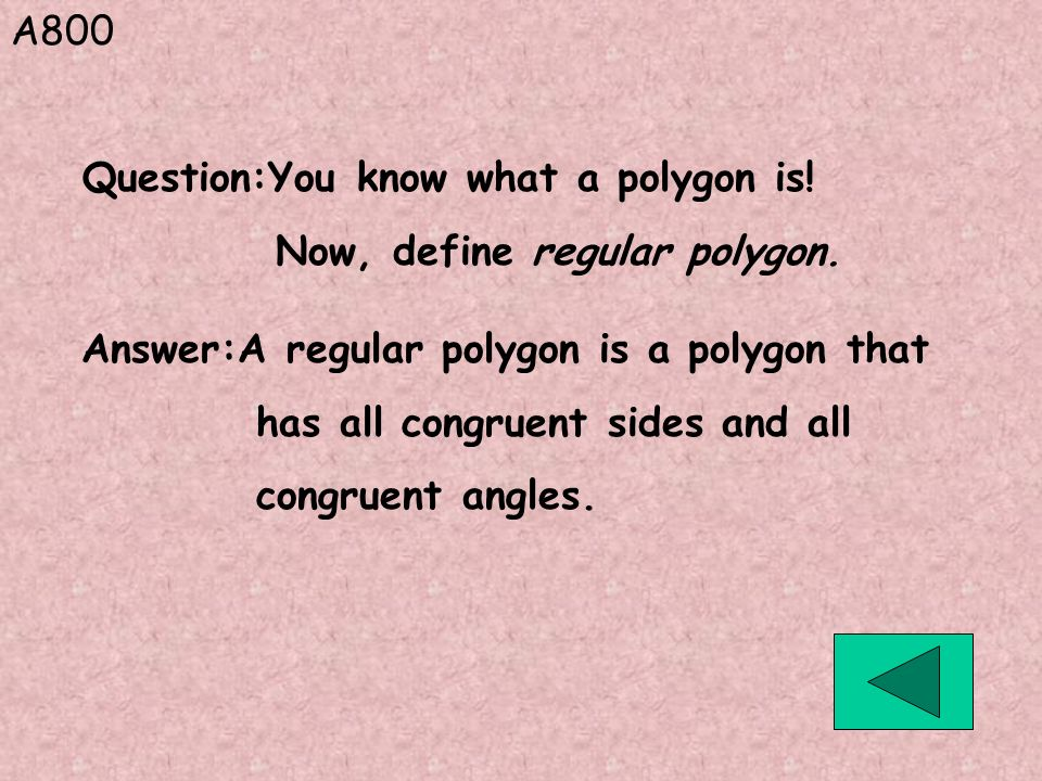 A800 Answer:A regular polygon is a polygon that has all congruent sides and all congruent angles. Question:You know what a polygon is! Now, define reg