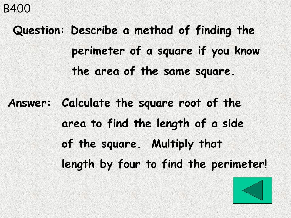 B400 Answer: Calculate the square root of the area to find the length of a side of the square. Multiply that length by four to find the perimeter! Que