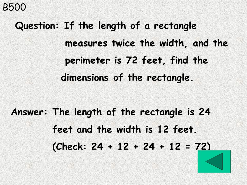 B500 Answer: The length of the rectangle is 24 feet and the width is 12 feet. (Check: 24 + 12 + 24 + 12 = 72) Question: If the length of a rectangle m