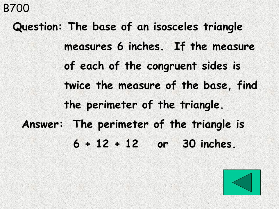 B700 Answer: The perimeter of the triangle is 6 + 12 + 12 or 30 inches. Question: The base of an isosceles triangle measures 6 inches. If the measure