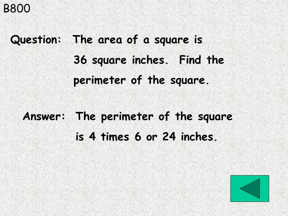 B800 Answer: The perimeter of the square is 4 times 6 or 24 inches. Question: The area of a square is 36 square inches. Find the perimeter of the squa