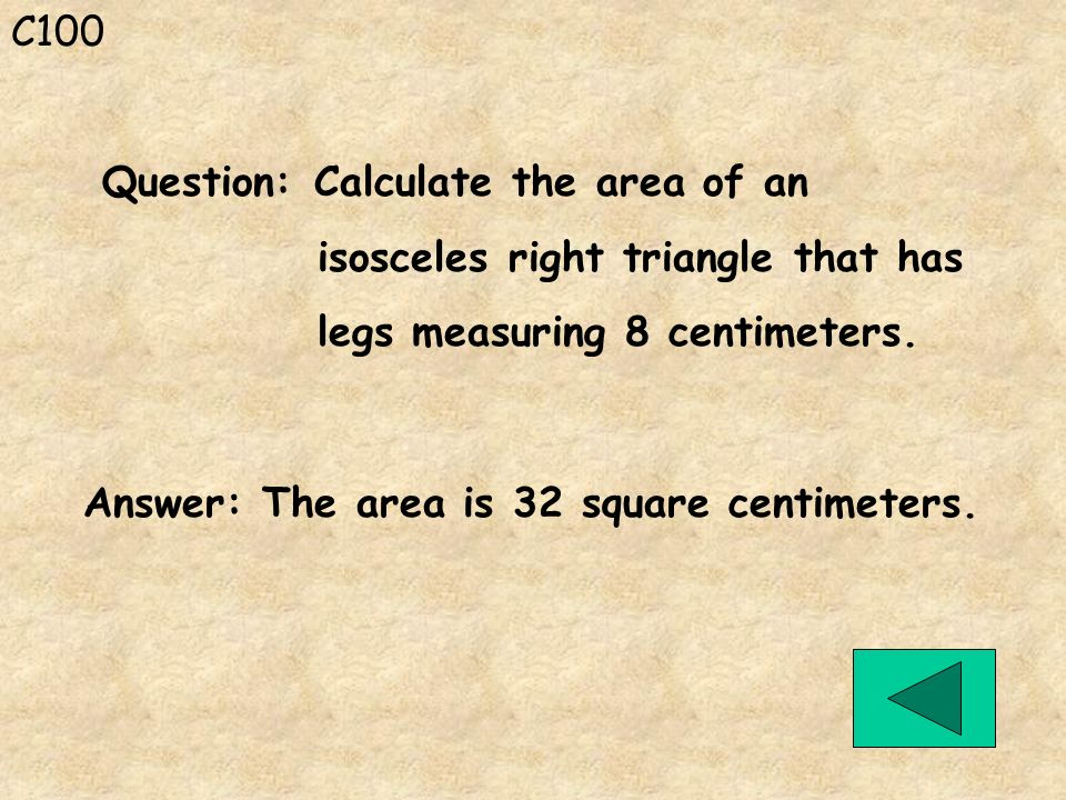 C100 Answer: The area is 32 square centimeters. Question: Calculate the area of an isosceles right triangle that has legs measuring 8 centimeters.