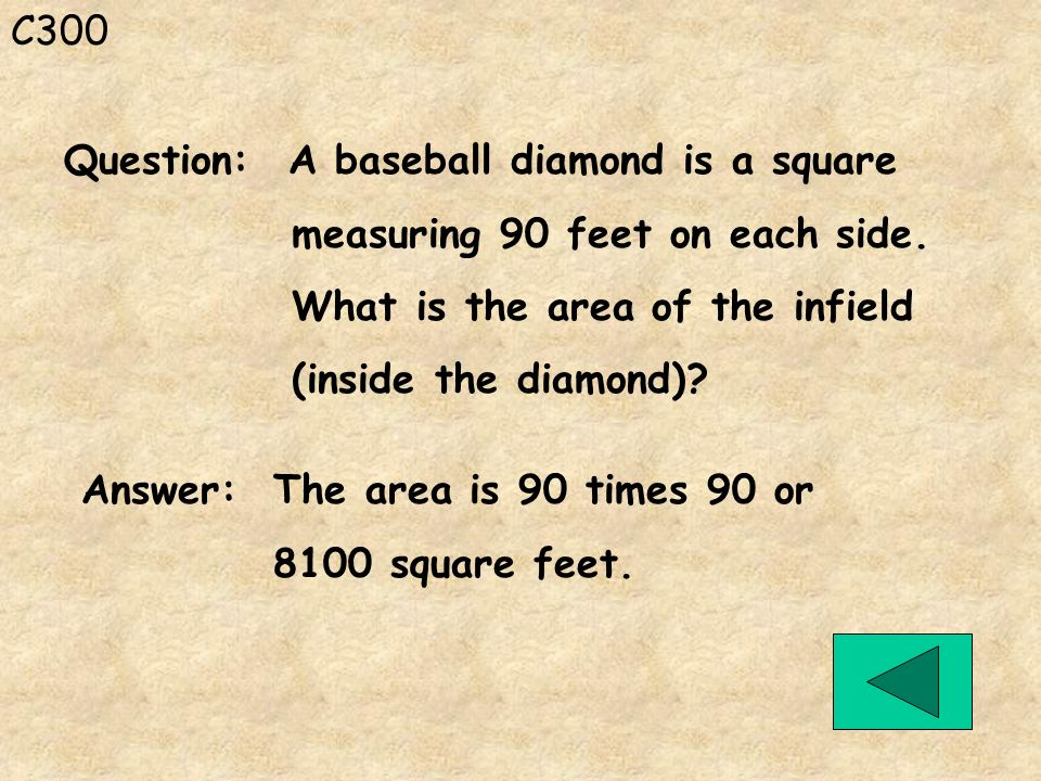 C300 Answer: The area is 90 times 90 or 8100 square feet. Question: A baseball diamond is a square measuring 90 feet on each side. What is the area of