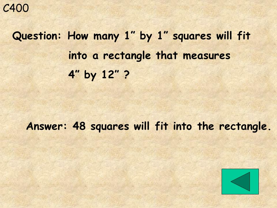C400 Answer: 48 squares will fit into the rectangle. Question: How many 1 by 1 squares will fit into a rectangle that measures 4 by 12 ?