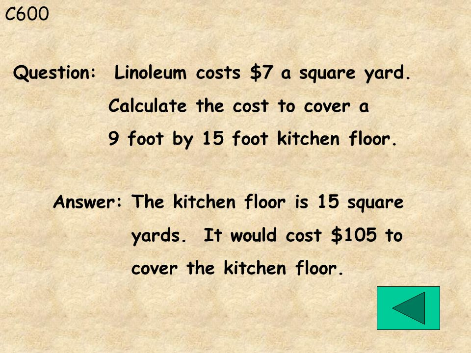C600 Answer: The kitchen floor is 15 square yards. It would cost $105 to cover the kitchen floor. Question: Linoleum costs $7 a square yard. Calculate