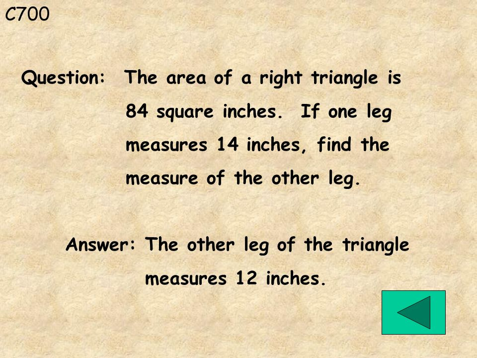 C700 Answer: The other leg of the triangle measures 12 inches. Question: The area of a right triangle is 84 square inches. If one leg measures 14 inch