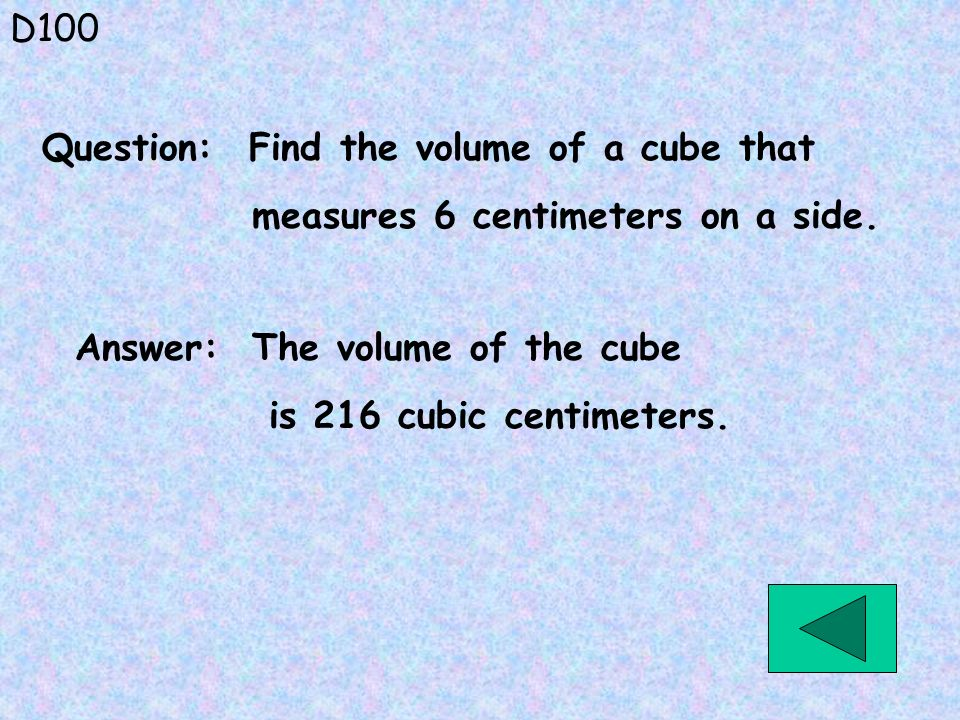 D100 Answer: The volume of the cube is 216 cubic centimeters. Question: Find the volume of a cube that measures 6 centimeters on a side.