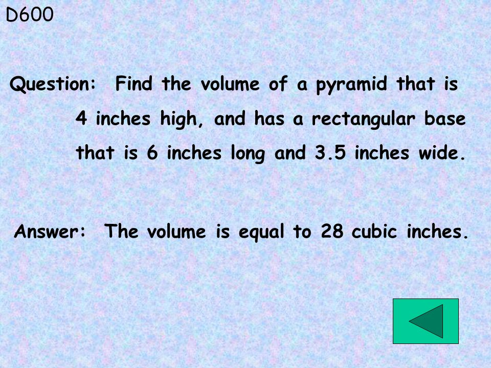 D600 Answer: The volume is equal to 28 cubic inches. Question: Find the volume of a pyramid that is 4 inches high, and has a rectangular base that is