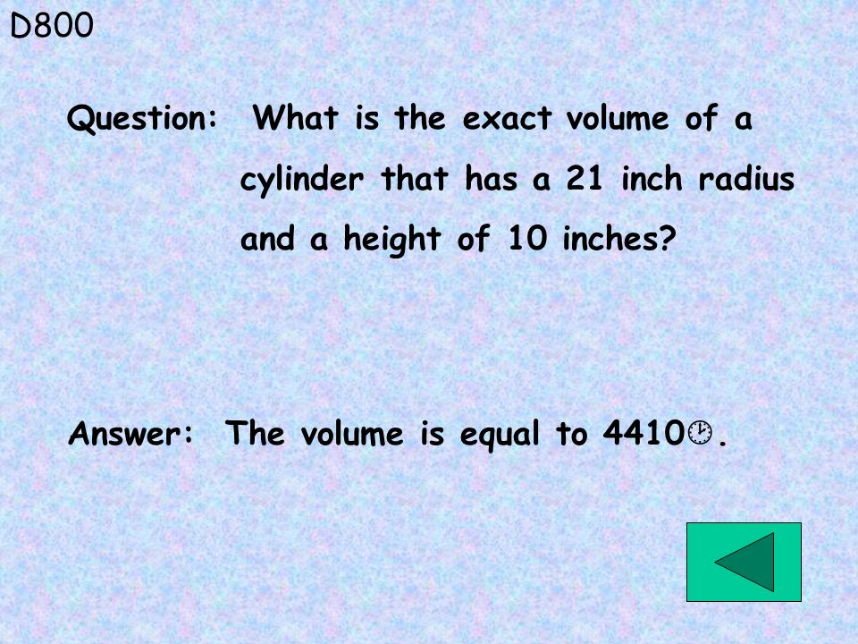 D800 Answer: The volume is equal to 4410. Question: What is the exact volume of a cylinder that has a 21 inch radius and a height of 10 inches?