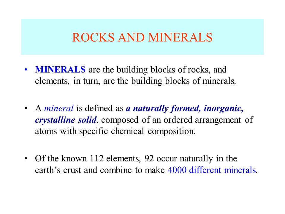 ROCKS AND MINERALS MINERALS are the building blocks of rocks, and elements, in turn, are the building blocks of minerals. A mineral is defined as a na