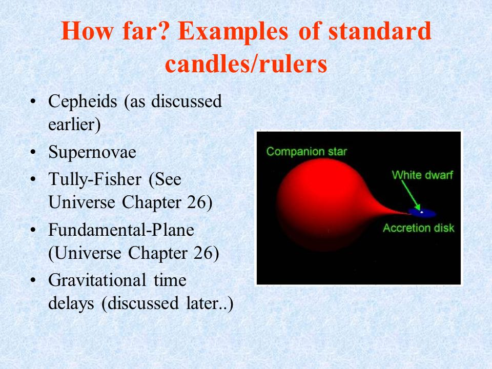 How far? Examples of standard candles/rulers Cepheids (as discussed earlier) Supernovae Tully-Fisher (See Universe Chapter 26) Fundamental-Plane (Univ