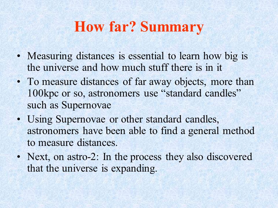 How far? Summary Measuring distances is essential to learn how big is the universe and how much stuff there is in it To measure distances of far away