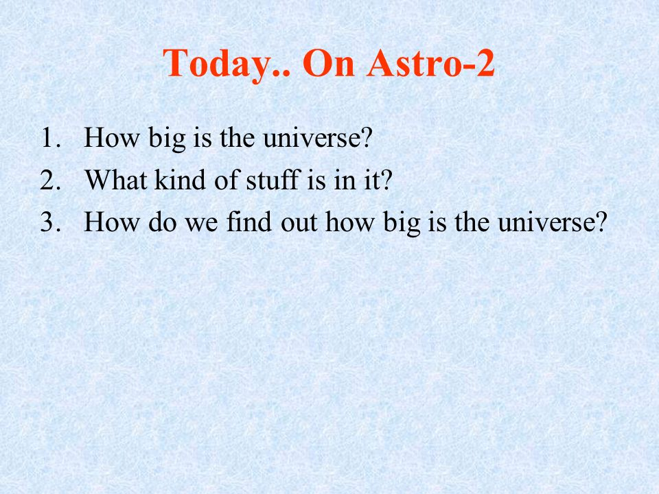 Today..On Astro-2 1.How big is the universe. 2.What kind of stuff is in it.