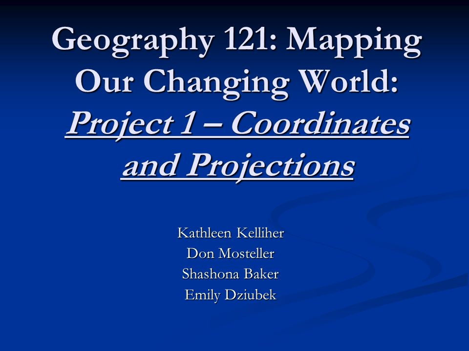 Geography 121: Mapping Our Changing World: Project 1 – Coordinates and Projections Kathleen Kelliher Don Mosteller Shashona Baker Emily Dziubek