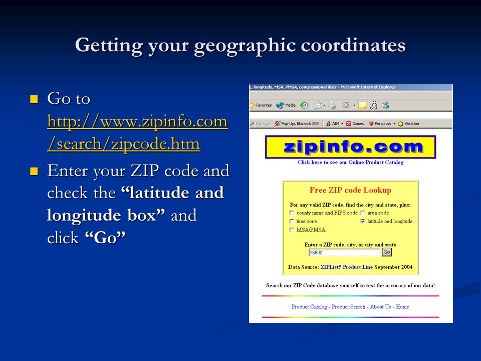 Getting your geographic coordinates Go to http://www.zipinfo.com /search/zipcode.htm Go to http://www.zipinfo.com /search/zipcode.htm http://www.zipin