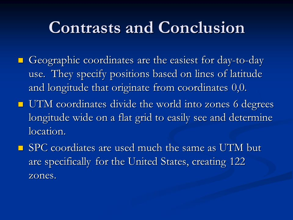 Contrasts and Conclusion Geographic coordinates are the easiest for day-to-day use. They specify positions based on lines of latitude and longitude th