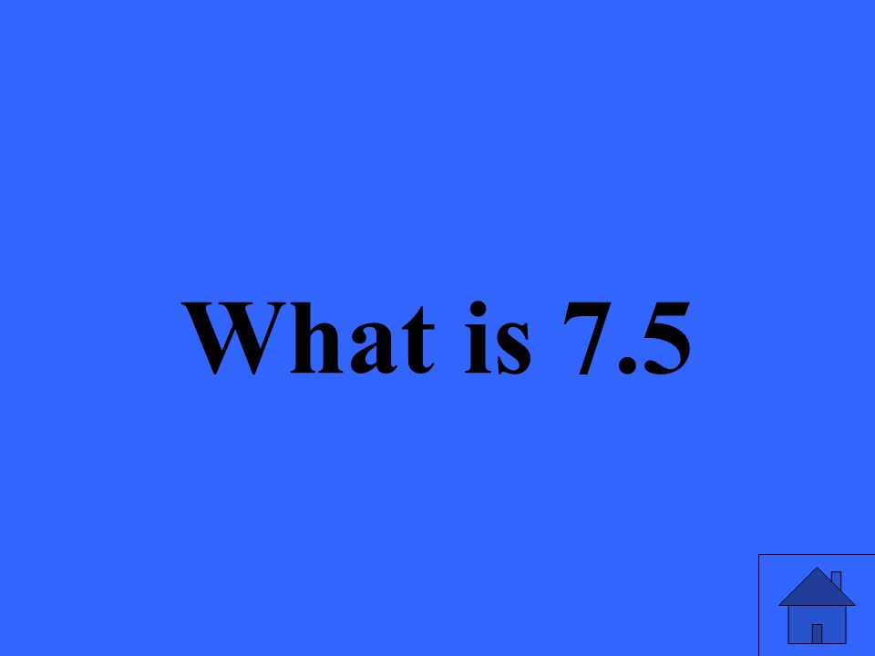 What is 7.5