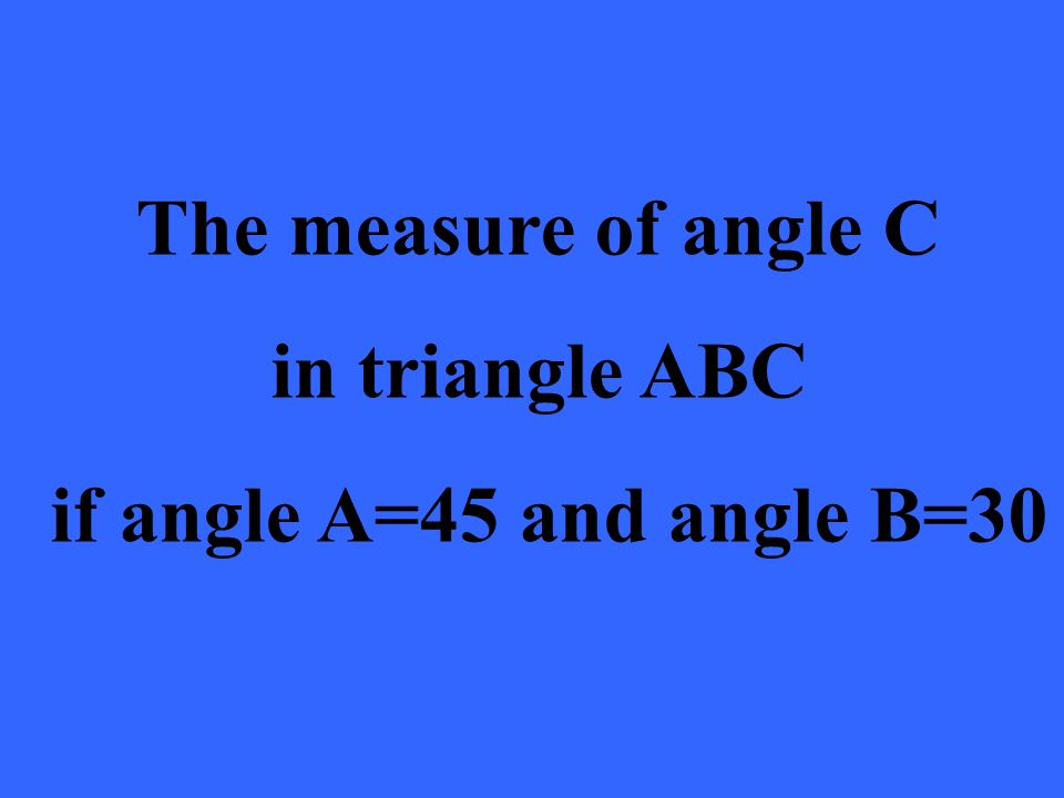 The measure of angle C in triangle ABC if angle A=45 and angle B=30
