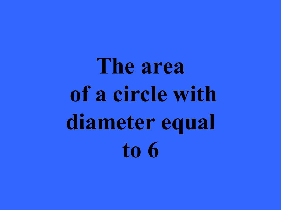The area of a circle with diameter equal to 6
