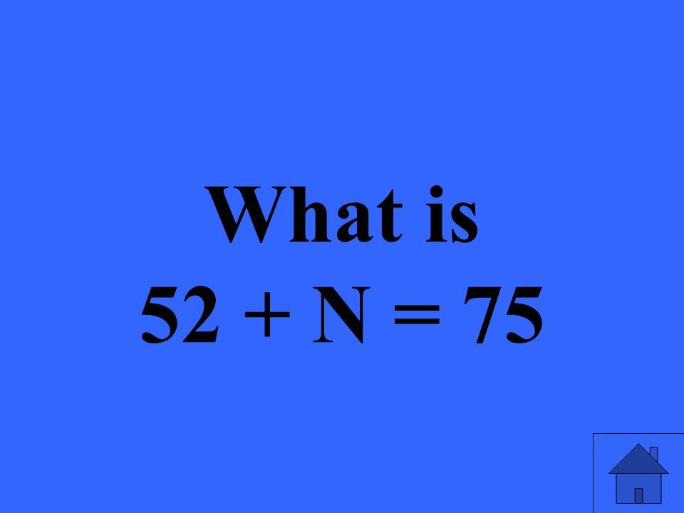 What is 52 + N = 75