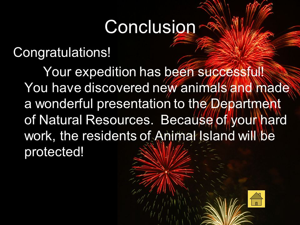 Conclusion Congratulations! Your expedition has been successful! You have discovered new animals and made a wonderful presentation to the Department o