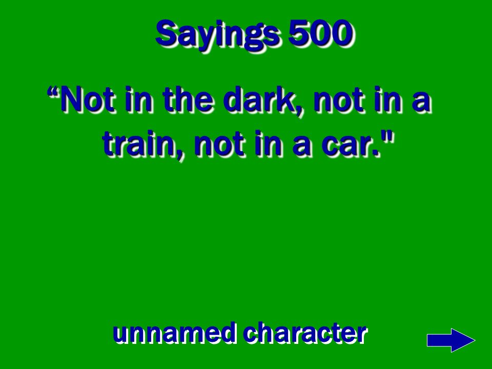Sayings 400 A train! A train! Would you could you in a train.