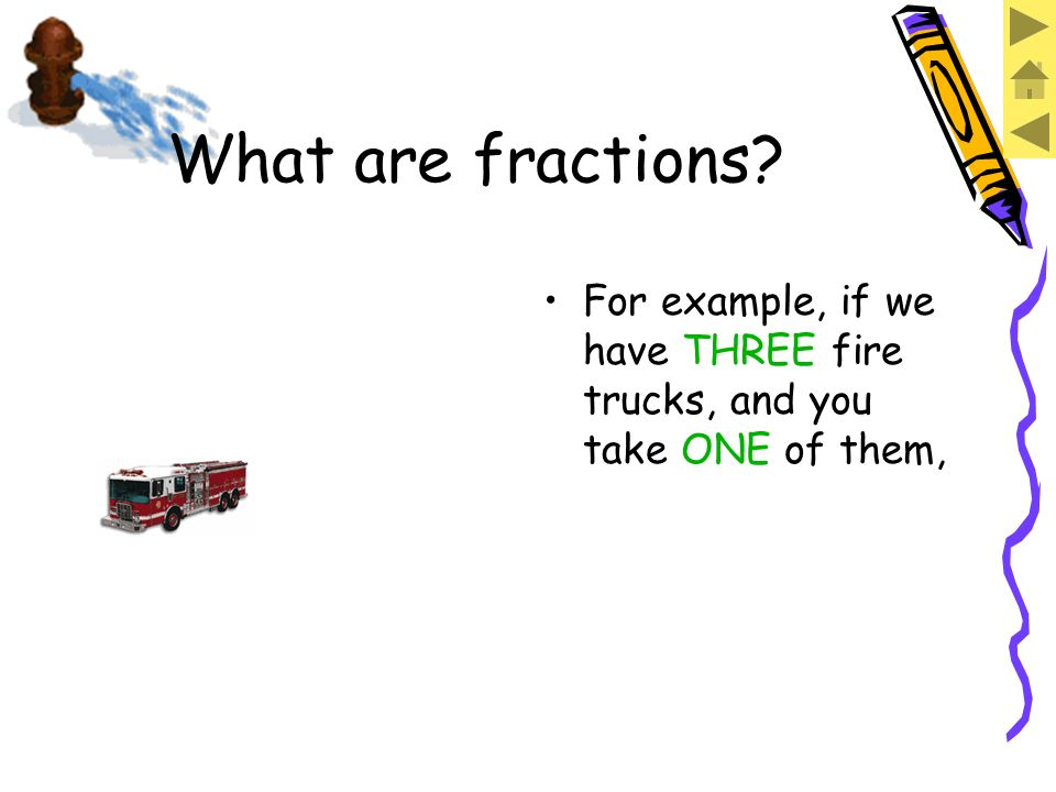 For example, if we have THREE fire trucks What are fractions?