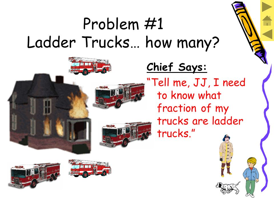 Problem #1 Ladder Trucks… how many? Chief Says: JJ, I have FIVE fire trucks out there right now. TWO of them have ladders on them.