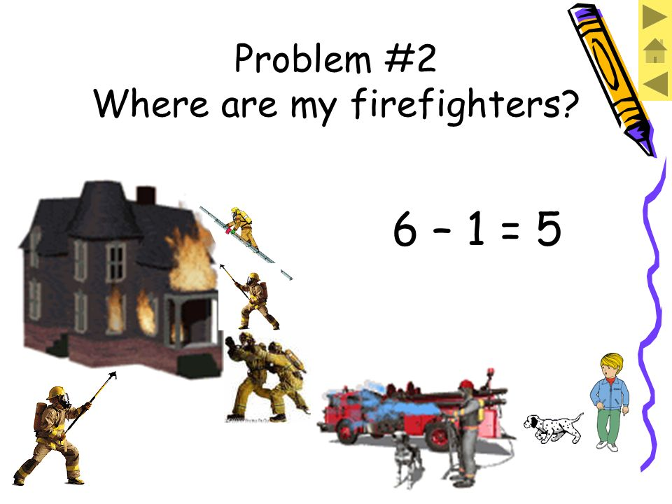 We have SIX firefighters. If ONE is still by the truck, we have to subtract to find how many are by the house. Problem #2 Where are my firefighters?