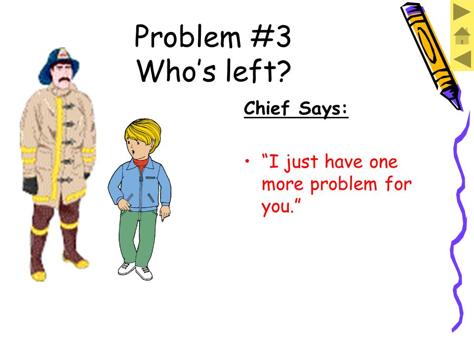 Problem #3 Whos left? Chief Says: Look, JJ, we did it! The fire is out. And we even saved most of the house!