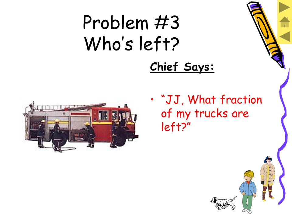 Problem #3 Whos left? Chief Says: Im sending everybody back in service except for that one truck over there. That means everyone gets to go but them.