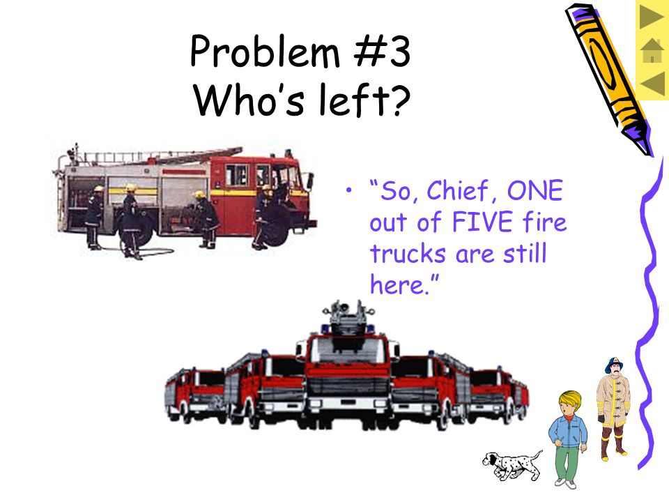Problem #3 Whos left? We have ONE fire truck left. There were FIVE fire trucks altogether.