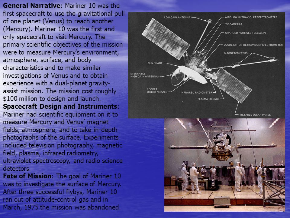 General Narrative: Mariner 10 was the first spacecraft to use the gravitational pull of one planet (Venus) to reach another (Mercury). Mariner 10 was