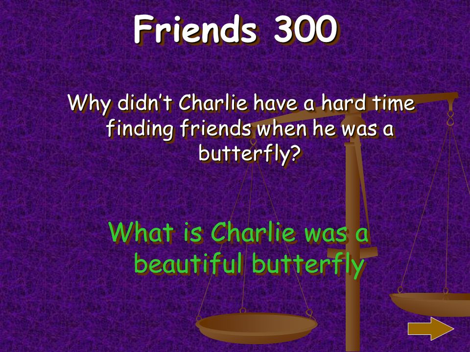 Friends 200 What did the monkeys say to Charlie when he turned into a butterfly.