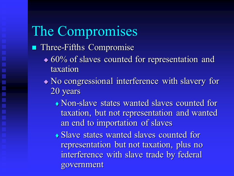 The Compromises Three-Fifths Compromise Three-Fifths Compromise 60% of slaves counted for representation and taxation 60% of slaves counted for repres