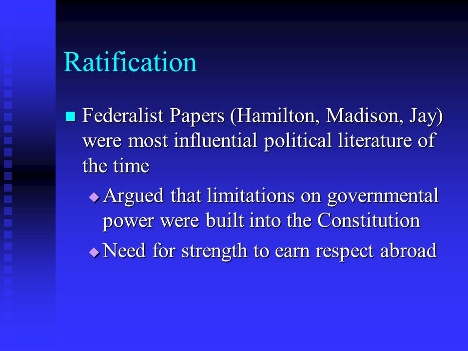 Ratification Federalist Papers (Hamilton, Madison, Jay) were most influential political literature of the time Federalist Papers (Hamilton, Madison, J