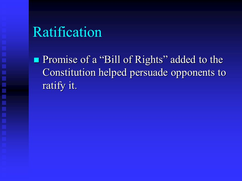 Ratification Promise of a Bill of Rights added to the Constitution helped persuade opponents to ratify it. Promise of a Bill of Rights added to the Co