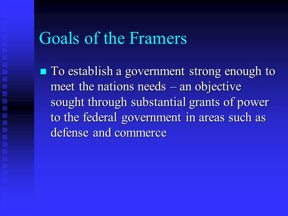 Goals of the Framers To establish a government strong enough to meet the nations needs – an objective sought through substantial grants of power to th