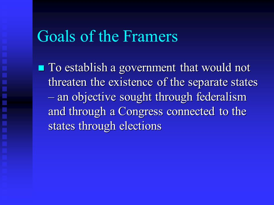 Goals of the Framers To establish a government that would not threaten the existence of the separate states – an objective sought through federalism a