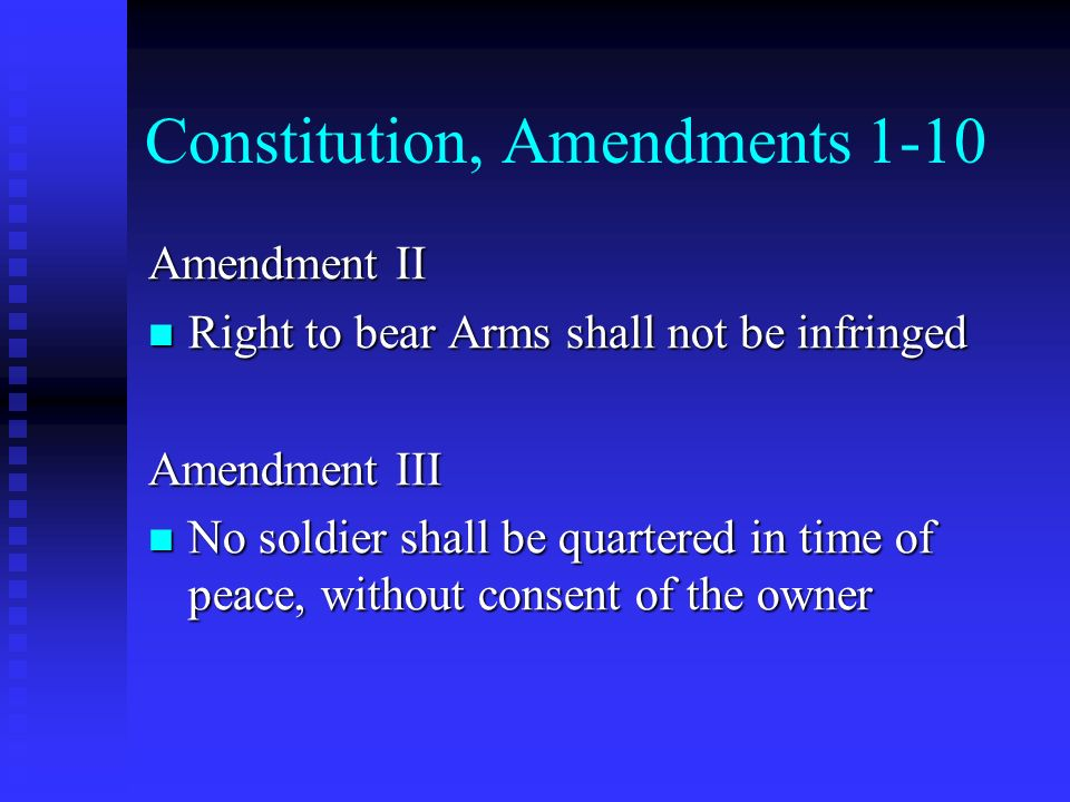 Constitution, Amendments 1-10 Amendment II Right to bear Arms shall not be infringed Right to bear Arms shall not be infringed Amendment III No soldie