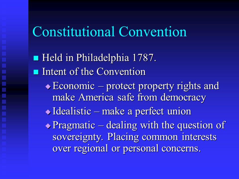 Constitutional Convention Held in Philadelphia 1787. Held in Philadelphia 1787. Intent of the Convention Intent of the Convention Economic – protect p