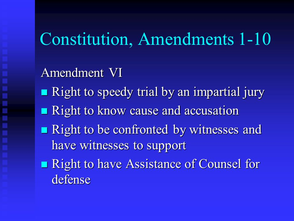 Constitution, Amendments 1-10 Amendment VI Right to speedy trial by an impartial jury Right to speedy trial by an impartial jury Right to know cause a