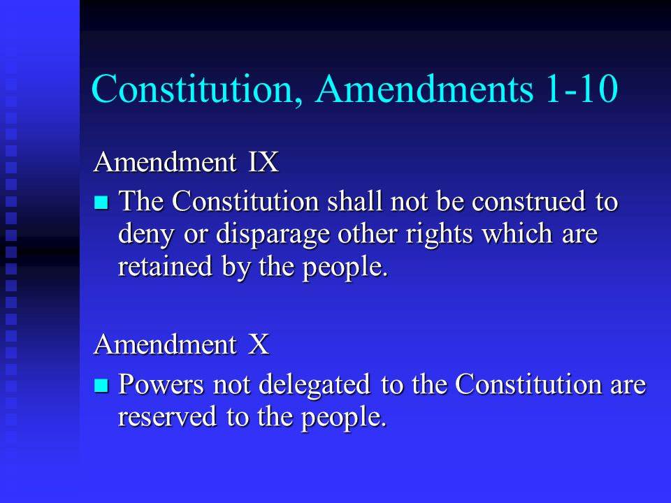 Constitution, Amendments 1-10 Amendment IX The Constitution shall not be construed to deny or disparage other rights which are retained by the people.