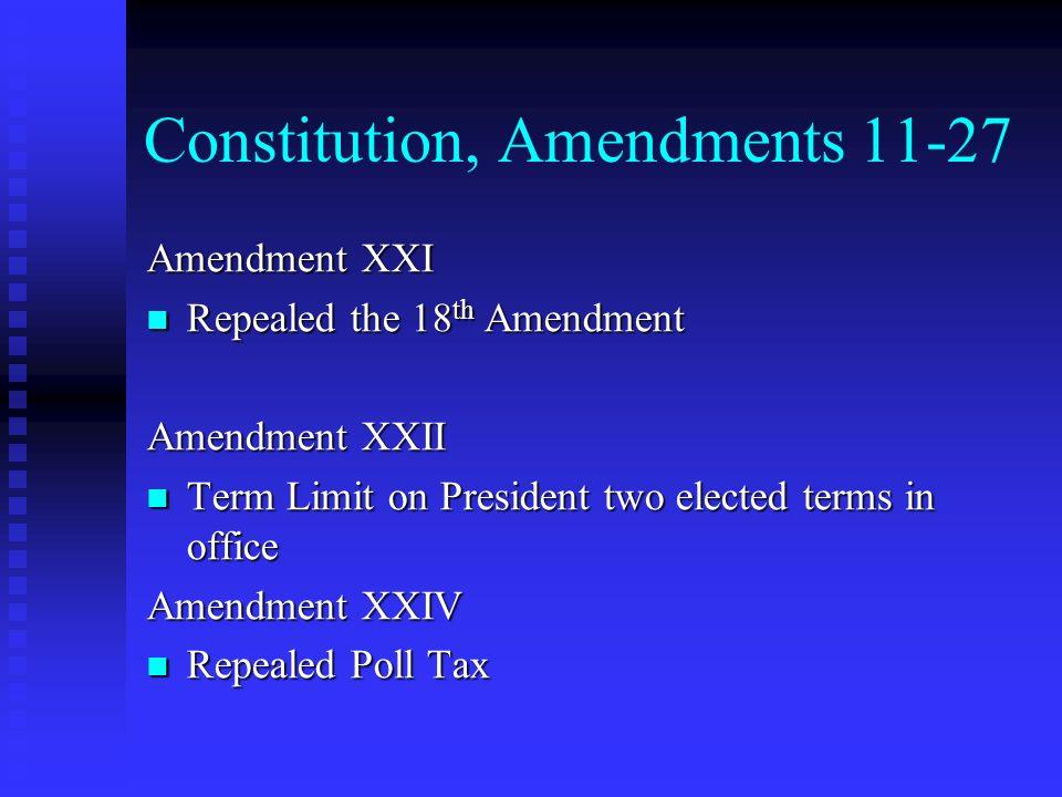 Constitution, Amendments 11-27 Amendment XXI Repealed the 18 th Amendment Repealed the 18 th Amendment Amendment XXII Term Limit on President two elec