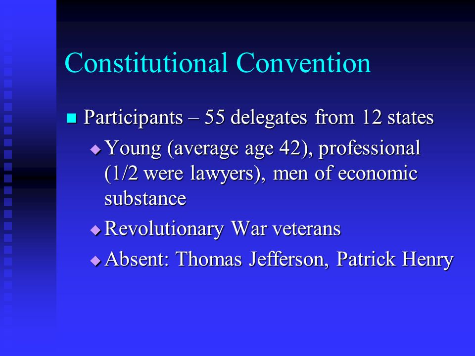 Constitutional Convention Participants – 55 delegates from 12 states Participants – 55 delegates from 12 states Young (average age 42), professional (