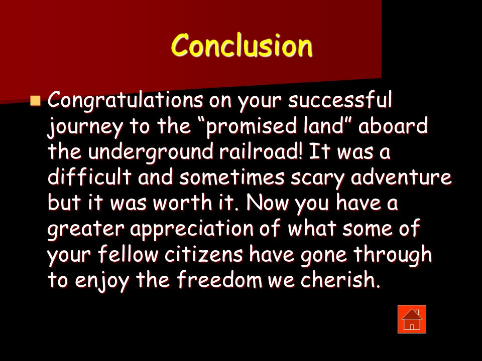 Conclusion Congratulations on your successful journey to the promised land aboard the underground railroad! It was a difficult and sometimes scary adv