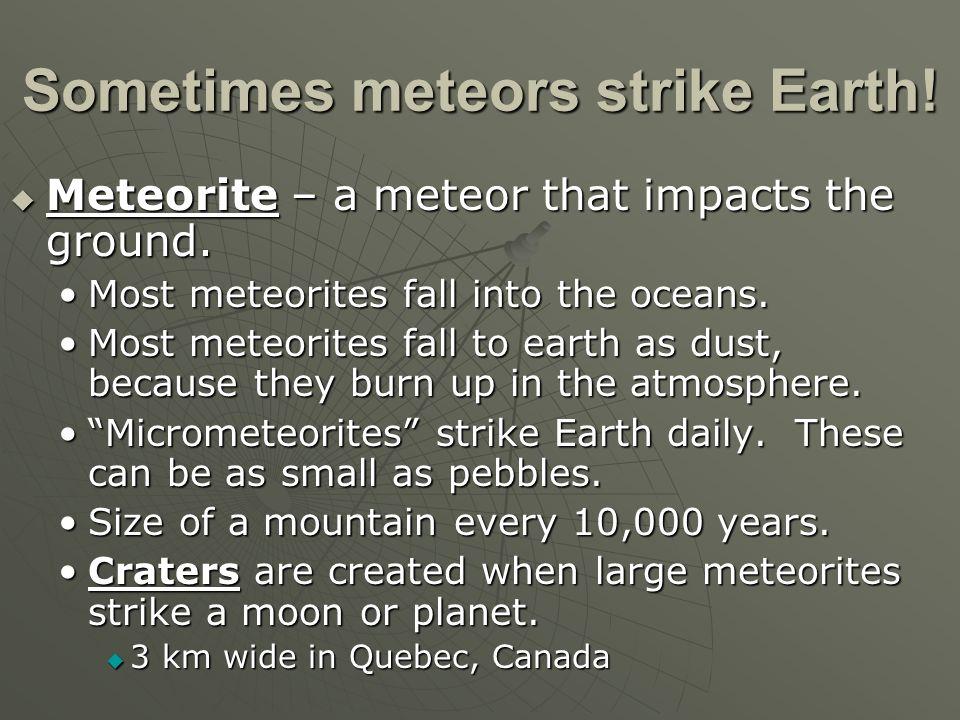 Sometimes meteors strike Earth! Meteorite – a meteor that impacts the ground. Meteorite – a meteor that impacts the ground. Most meteorites fall into