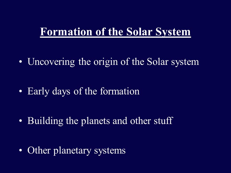Formation of the Solar System Uncovering the origin of the Solar system Early days of the formation Building the planets and other stuff Other planeta