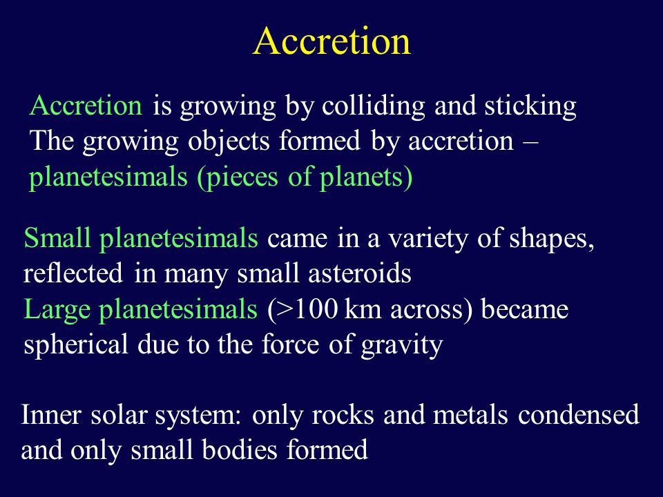 Accretion Accretion is growing by colliding and sticking The growing objects formed by accretion – planetesimals (pieces of planets) Small planetesima